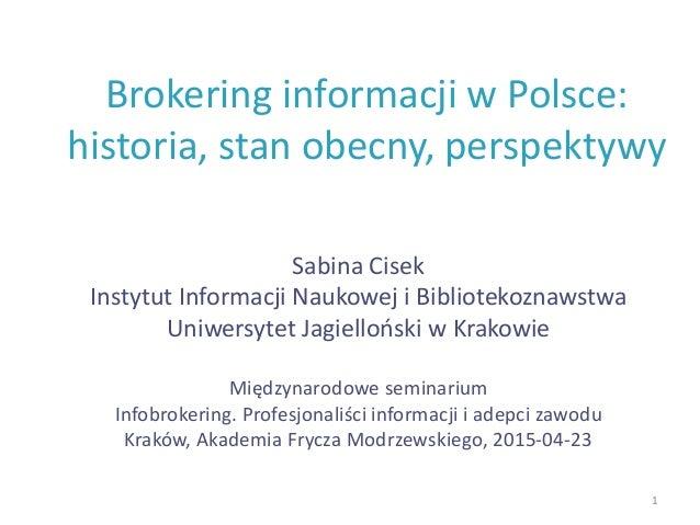 Brokering informacji w Polsce: historia, stan obecny, perspektywy Sabina Cisek Instytut Informacji Naukowej i Bibliotekozn...