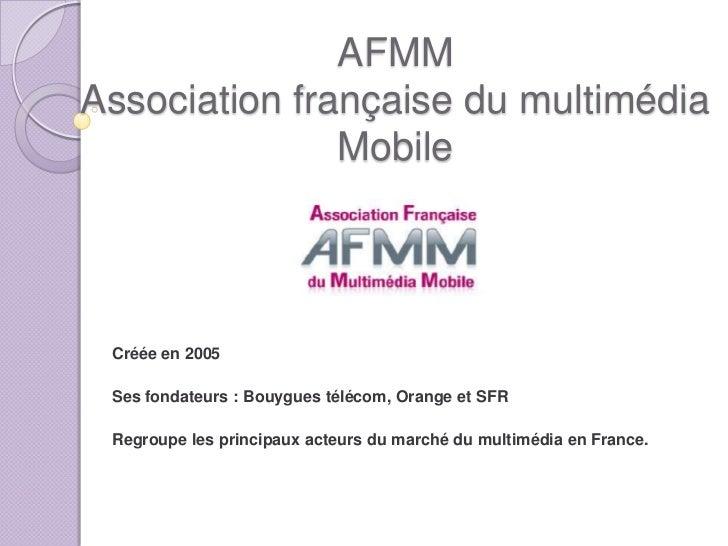 AFMMAssociation française du multimédia               Mobile Créée en 2005 Ses fondateurs : Bouygues télécom, Orange et SF...