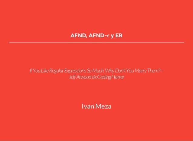 AFND, AFND- y ERϵ IfYouLikeRegularExpressionsSoMuch,WhyDon'tYouMarryThem?— JeffAtwooddeCodingHorror Ivan Meza