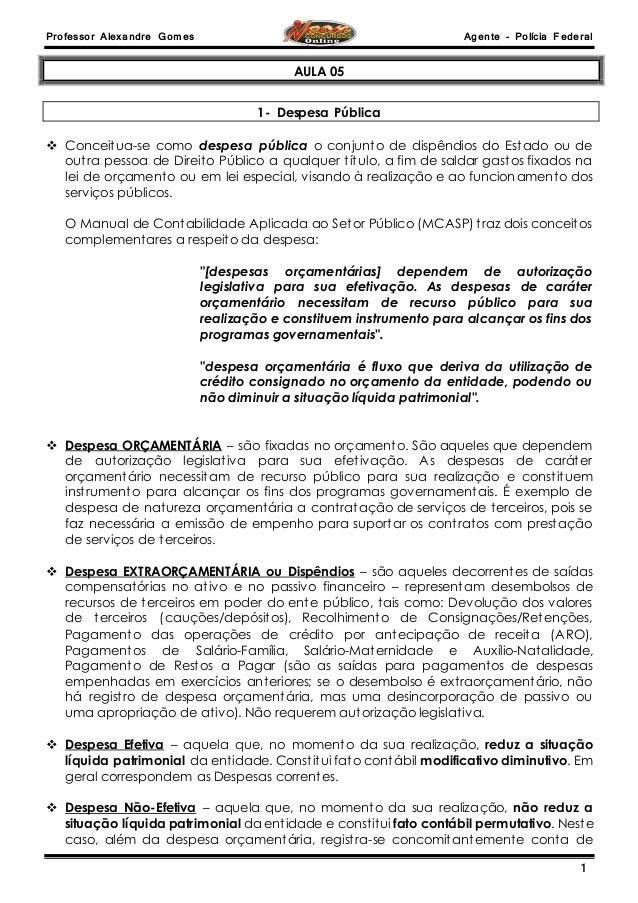 Professor Alexandre Gomes Agente – Polícia Federal  1  AULA 05  1- Despesa Pública   Conceitua-se como despesa pública o ...