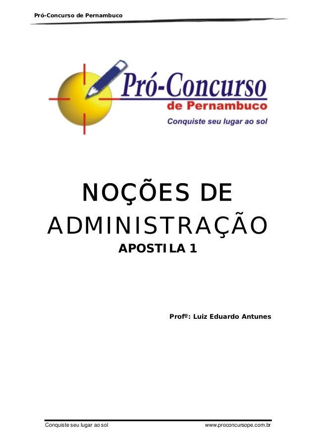 Pró-Concurso de Pernambuco  NOÇÕES DE ADMINISTRAÇÃO APOSTILA 1  Profº: Luiz Eduardo Antunes  Conquiste seu lugar ao sol  w...