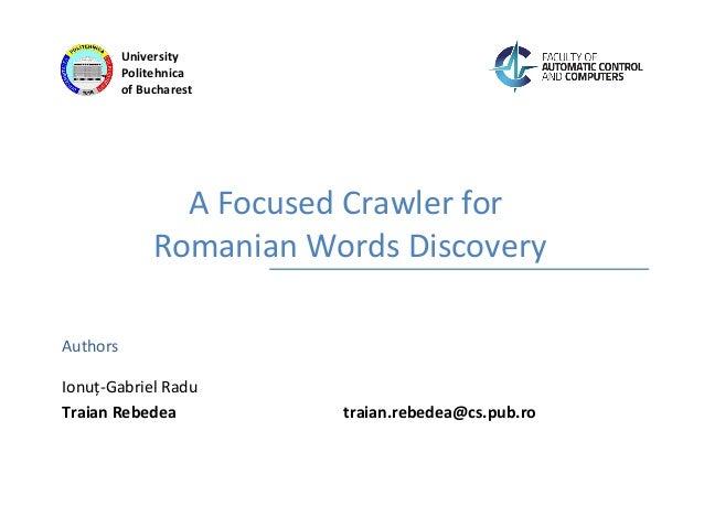 Authors University Politehnica of Bucharest A Focused Crawler for Romanian Words Discovery Ionuț-Gabriel Radu Traian Rebed...