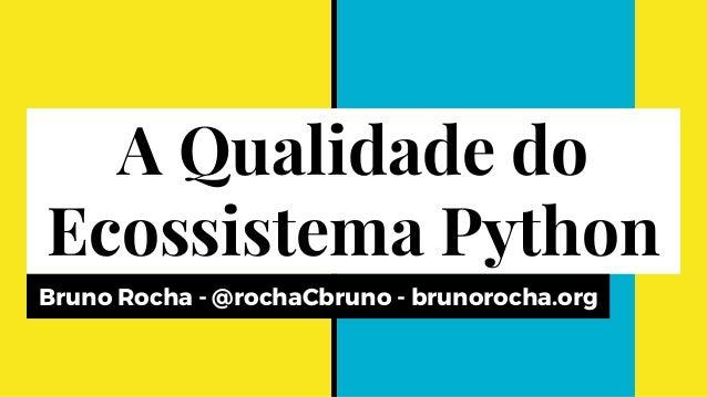 A Qualidade do Ecossistema Python Bruno Rocha - @rochaCbruno - brunorocha.org