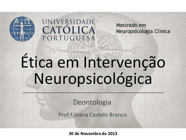 Ética em Intervenção Neuropsicológica Deontologia Mestrado em Neuropsicologia Clínica 30 de Novembro de 2013 Prof.ª Joana ...