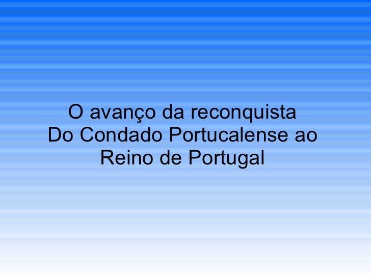 O avanço da reconquista Do Condado Portucalense ao Reino de Portugal