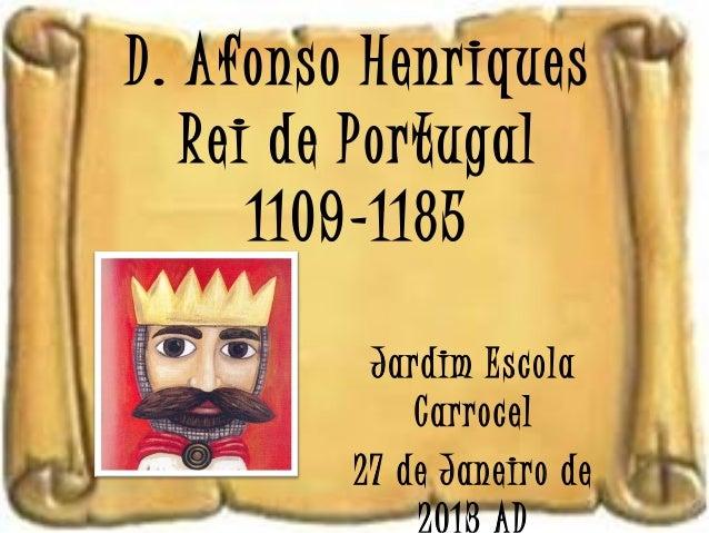 D. Afonso Henriques   Rei de Portugal      1109-1185          Jardim Escola             Carrocel         27 de Janeiro de