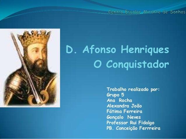 D. Afonso Henriques O Conquistador Trabalho realizado por: Grupo 5 Ana Rocha Alexandra João Fátima Ferreira Gonçalo Neves ...