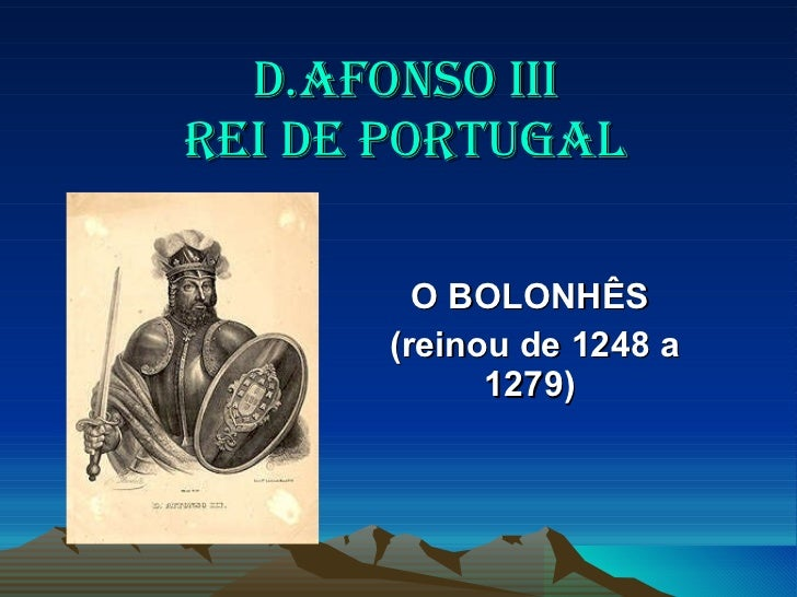 D.AFONSO III  REI DE PORTUGAL   O BOLONHÊS  (reinou de 1248 a 1279)