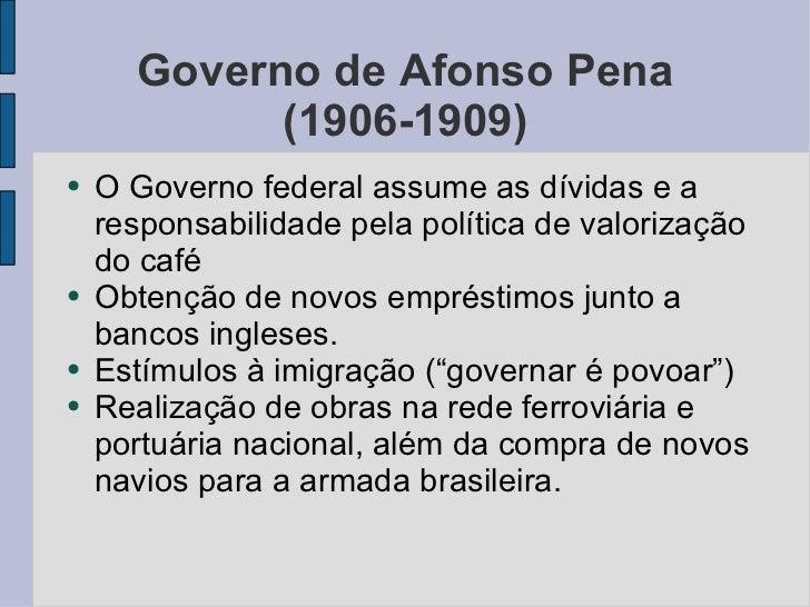 Governo de Afonso Pena (1906-1909) <ul><li>O Governo federal assume as dívidas e a responsabilidade pela política de valor...