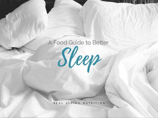 R E A L   L I V I N G   N U T R I T I O N Sleep A Food Guide to Better