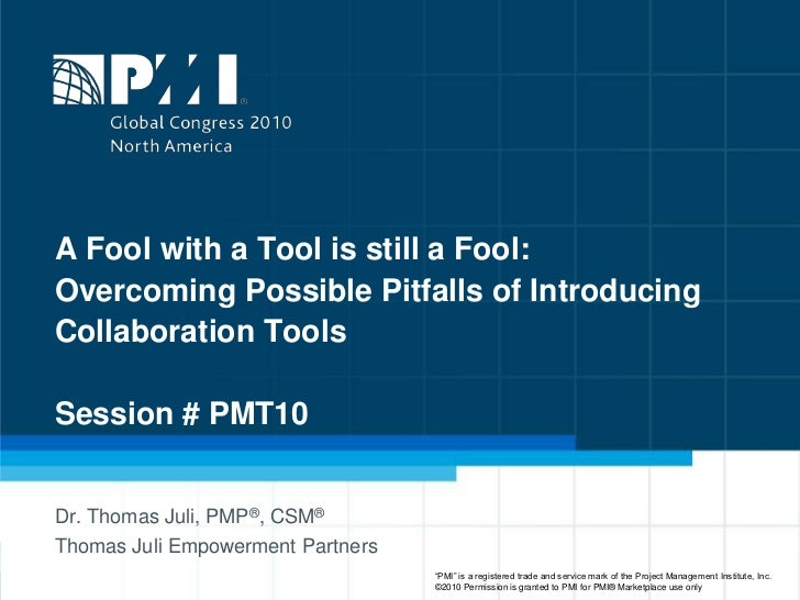 A Fool with a Tool is still a Fool:Overcoming Possible Pitfalls of Introducing Collaboration ToolsSession # PMT10<br />Dr....