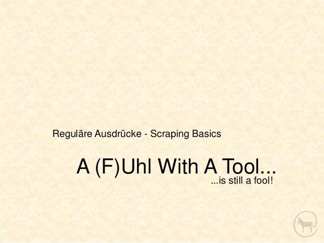 Reguläre Ausdrücke - Scraping Basics     A (F)Uhl With A Tool...                                 ...is still a fool!