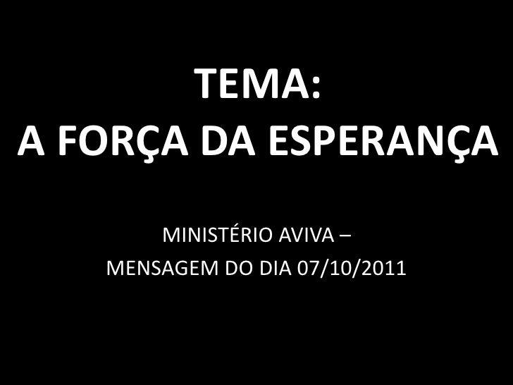 TEMA:A FORÇA DA ESPERANÇA<br />MINISTÉRIO AVIVA –<br />MENSAGEM DO DIA 07/10/2011<br />