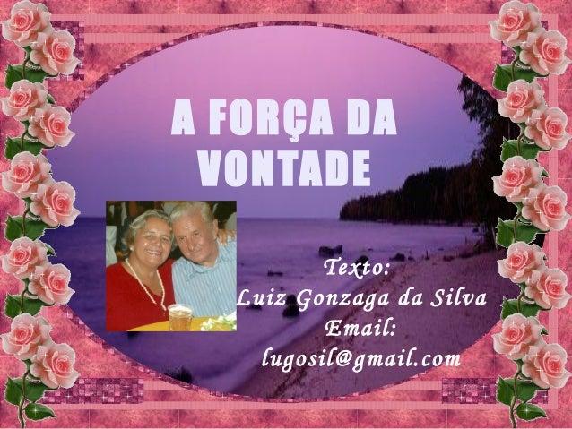 Texto:Luiz Gonzaga da SilvaEmail:lugosil@gmail.comA FORÇA DAVONTADE