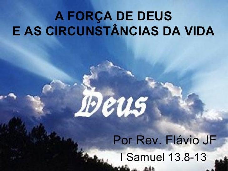 A FORÇA DE DEUS E AS CIRCUNSTÂNCIAS DA VIDA Por Rev. Flávio JF I Samuel 13.8-13