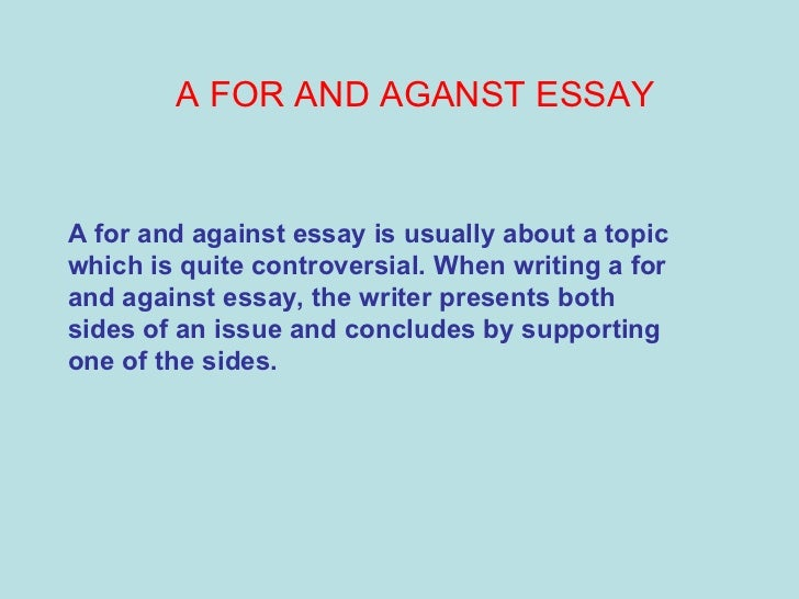 A FOR AND AGANST ESSAY A for and against essay is usually about a topic which is quite controversial. When writing a for a...
