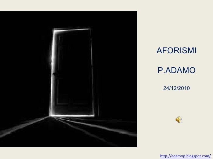 AFORISMI<br />P.ADAMO<br />24/12/2010<br />http://adamop.blogspot.com/<br />