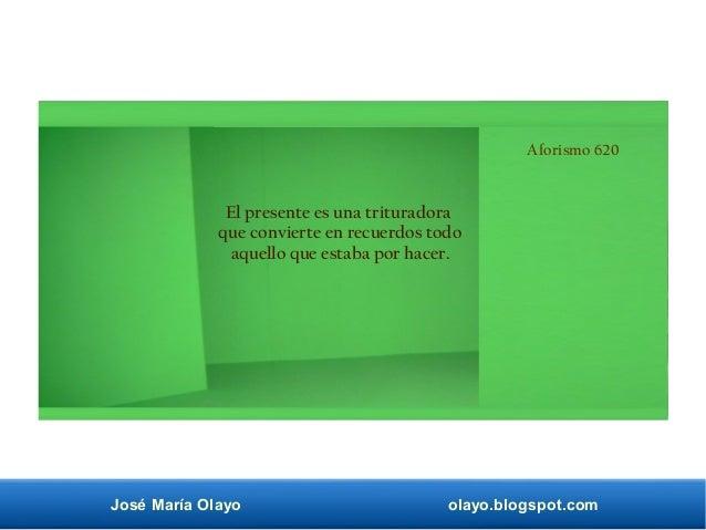 José María Olayo olayo.blogspot.com Aforismo 620 El presente es una trituradora que convierte en recuerdos todo aquello qu...