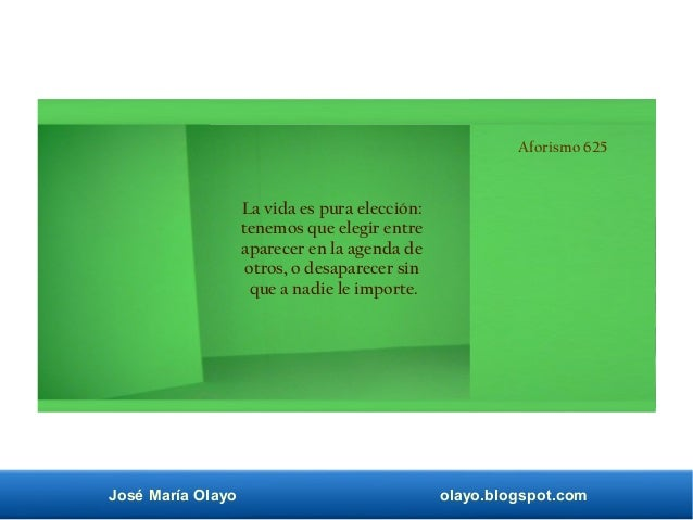 José María Olayo olayo.blogspot.com Aforismo 625 La vida es pura elección: tenemos que elegir entre aparecer en la agenda ...
