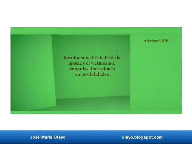 José María Olayo olayo.blogspot.com Aforismo 626 Resulta muy difícil desde la apatía y el victimismo, mutar las limitacion...
