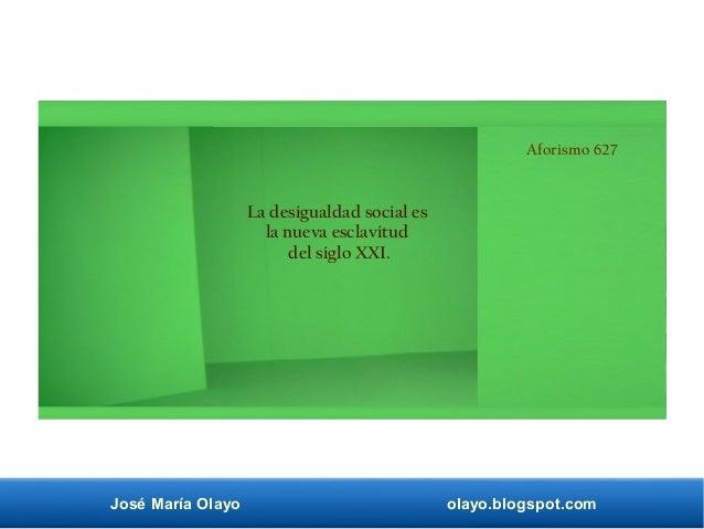 José María Olayo olayo.blogspot.com Aforismo 627 La desigualdad social es la nueva esclavitud del siglo XXI.
