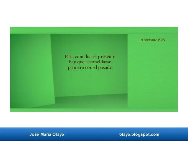 José María Olayo olayo.blogspot.com Aforismo 628 Para conciliar el presente hay que reconciliarse primero con el pasado.