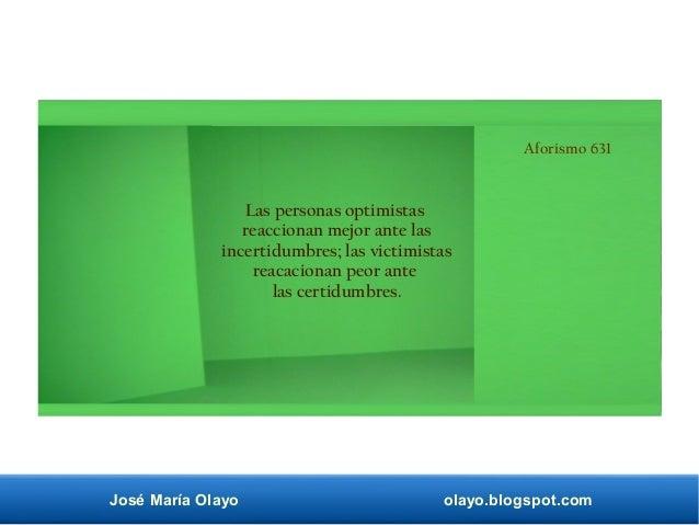 José María Olayo olayo.blogspot.com Aforismo 631 Las personas optimistas reaccionan mejor ante las incertidumbres; las vic...