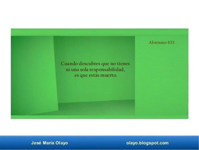 José María Olayo olayo.blogspot.com Aforismo 633 Cuando descubres que no tienes ni una sola responsabilidad, es que estás ...
