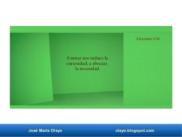 José María Olayo olayo.blogspot.com Aforismo 634 A mirar nos induce la curiosidad; a abrazar, la necesidad.