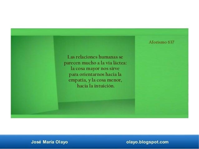 José María Olayo olayo.blogspot.com Aforismo 637 Las relaciones humanas se parecen mucho a la vía láctea: la cosa mayor no...