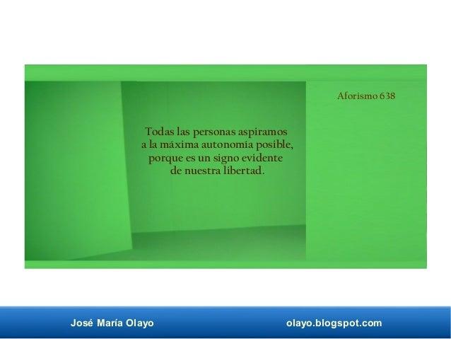 José María Olayo olayo.blogspot.com Aforismo 638 Todas las personas aspiramos a la máxima autonomía posible, porque es un ...