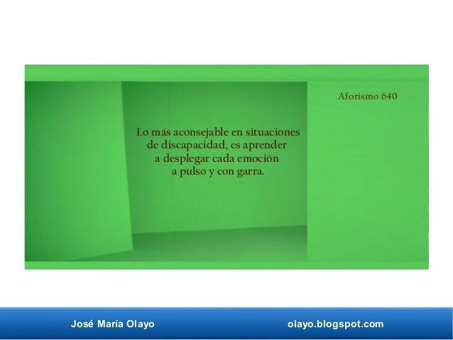 José María Olayo olayo.blogspot.com Aforismo 640 Lo más aconsejable en situaciones de discapacidad, es aprender a desplega...