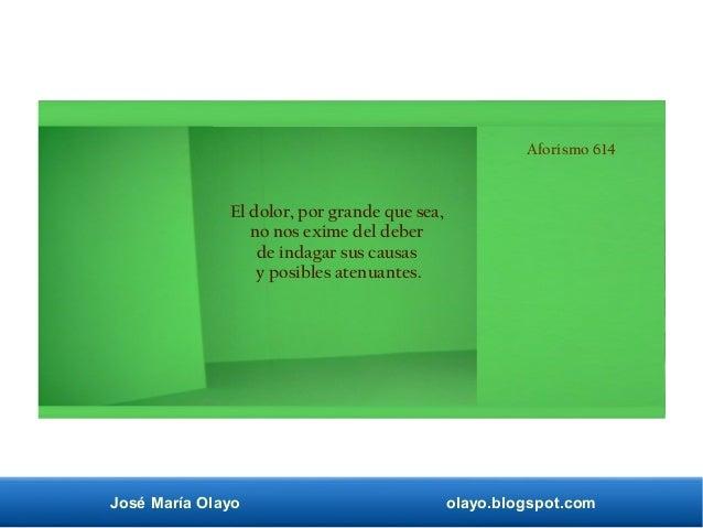 José María Olayo olayo.blogspot.com Aforismo 614 El dolor, por grande que sea, no nos exime del deber de indagar sus causa...