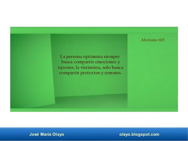 José María Olayo olayo.blogspot.com Aforismo 615 La persona optimista siempre busca compartir emociones y razones; la vist...