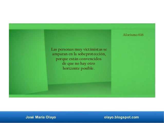 José María Olayo olayo.blogspot.com Aforismo 616 Las personas muy victimistas se amparan en la sobeprotección, porque está...