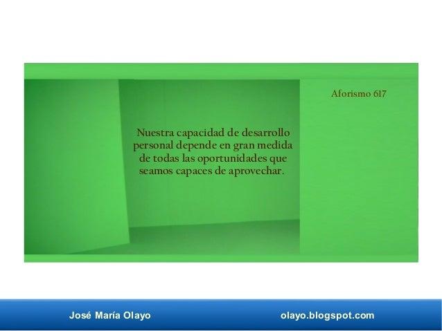 José María Olayo olayo.blogspot.com Aforismo 617 Nuestra capacidad de desarrollo personal depende en gran medida de todas ...