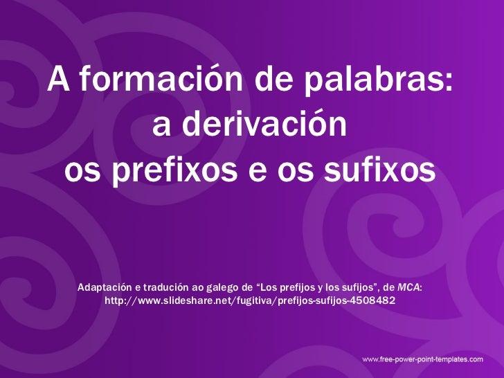 """A formación de palabras: a derivación os prefixos e os sufixos Adaptación e tradución ao galego de """"Los prefijos y los suf..."""