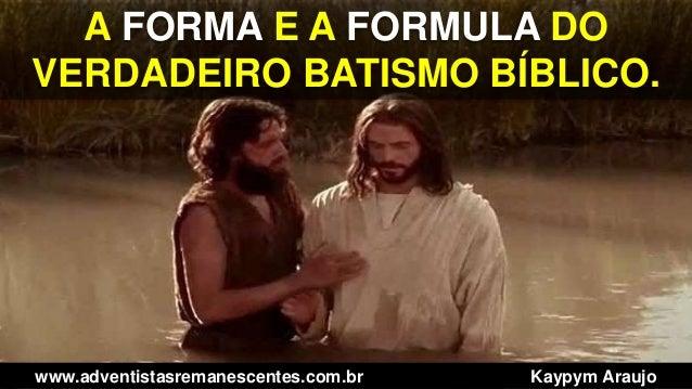 A FORMA E A FORMULA DO VERDADEIRO BATISMO BÍBLICO. www.adventistasremanescentes.com.br Kaypym Araujo
