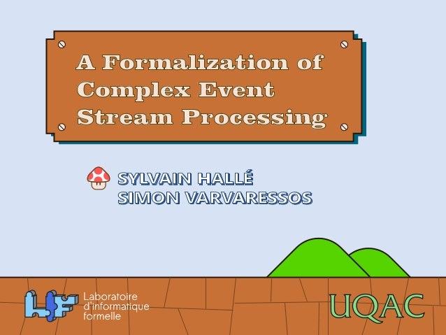 A Formalization of  Complex Event  Stream Processing  SYLVAIN HALLÉ  SIMON VARVARESSOS