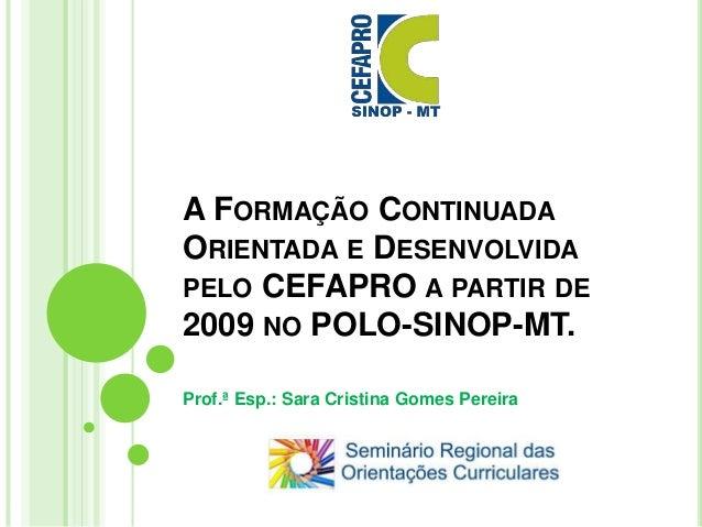 A FORMAÇÃO CONTINUADA ORIENTADA E DESENVOLVIDA PELO CEFAPRO A PARTIR DE 2009 NO POLO-SINOP-MT. Prof.ª Esp.: Sara Cristina ...