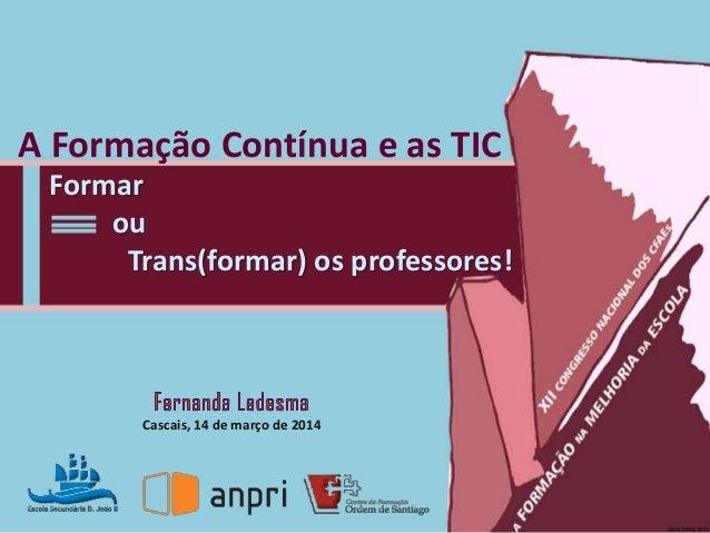 A Formação Contínua e as TIC Cascais, 14 de março de 2014 Formar ou Trans(formar) os professores!