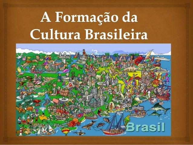   A formação da cultura brasileira, em seus vários aspectos, resultou da integração de elementos das culturas:indígena,...