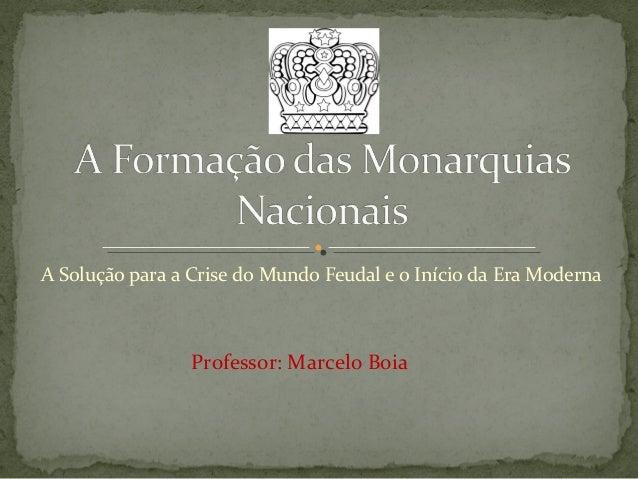 A Solução para a Crise do Mundo Feudal e o Início da Era Moderna Professor: Marcelo Boia