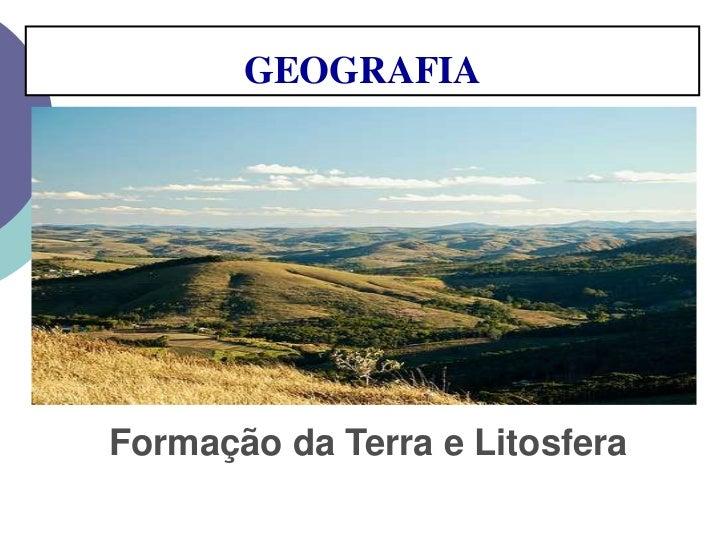 GEOGRAFIA <br />Formação da Terra e Litosfera<br />