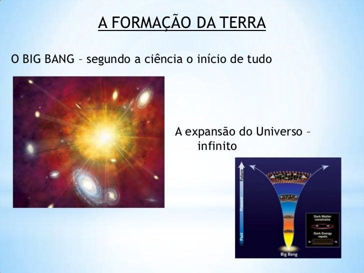 A FORMAÇÃO DA TERRA<br />O BIG BANG – segundo a ciência o início de tudo<br />                                            ...