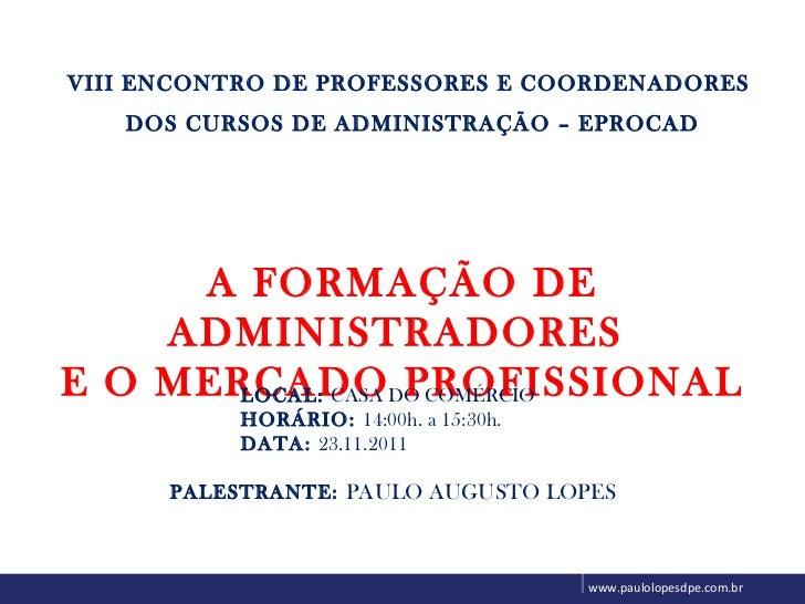 www.paulolopesdpe.com.br VIII ENCONTRO DE PROFESSORES E COORDENADORES DOS CURSOS DE ADMINISTRAÇÃO – EPROCAD A FORMAÇÃO DE ...