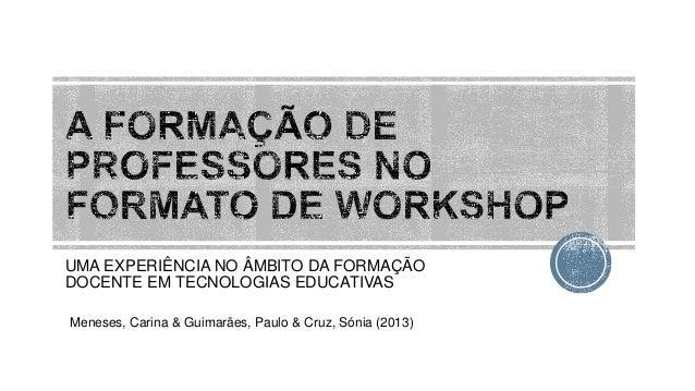 UMA EXPERIÊNCIA NO ÂMBITO DA FORMAÇÃO DOCENTE EM TECNOLOGIAS EDUCATIVAS Meneses, Carina & Guimarães, Paulo & Cruz, Sónia (...