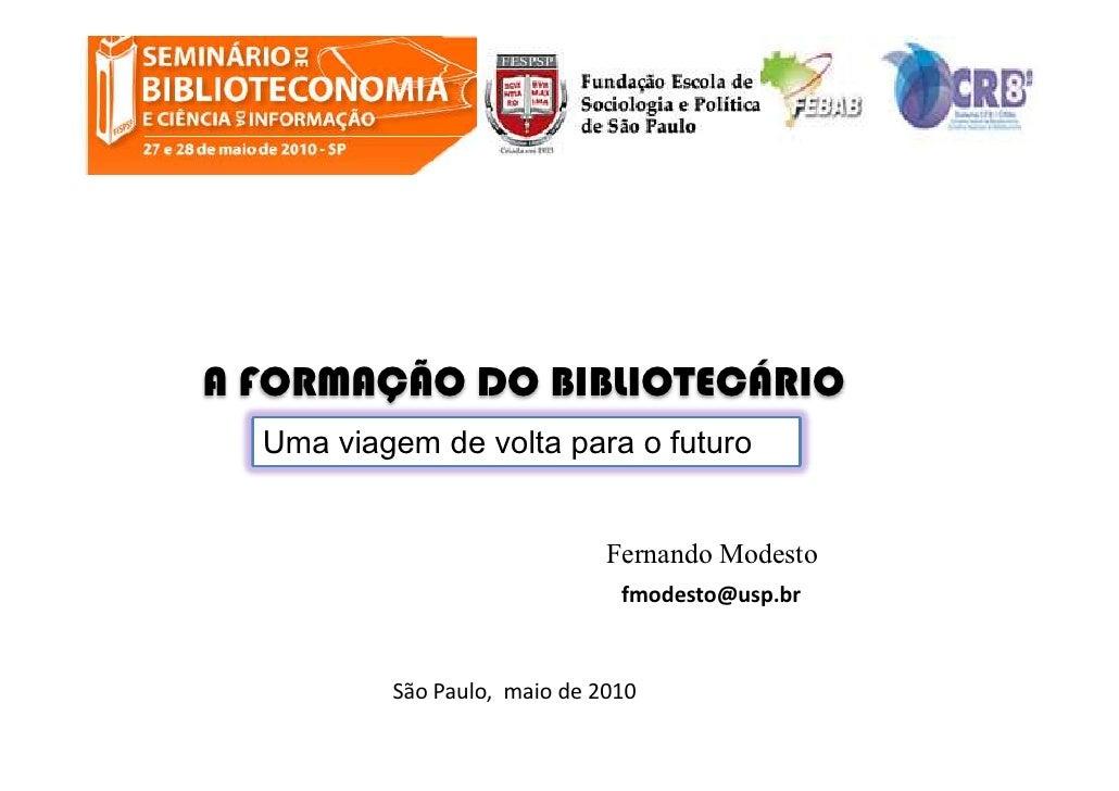 A FORMAÇÃO DO BIBLIOTECÁRIO   Uma viagem de volta para o futuro                                 Fernando Modesto          ...