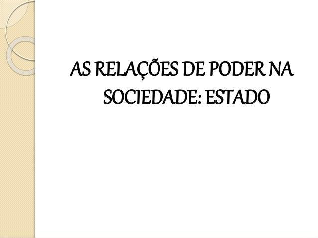 AS RELAÇÕES DE PODER NA SOCIEDADE: ESTADO