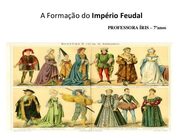 A Formação do Império Feudal                  PROFESSORA ÍRIS – 7ºanos